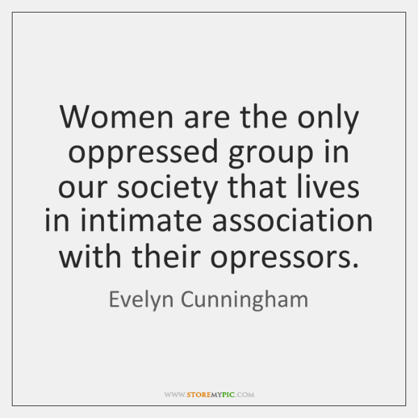 Women are the only oppressed group in our society that lives in ...
