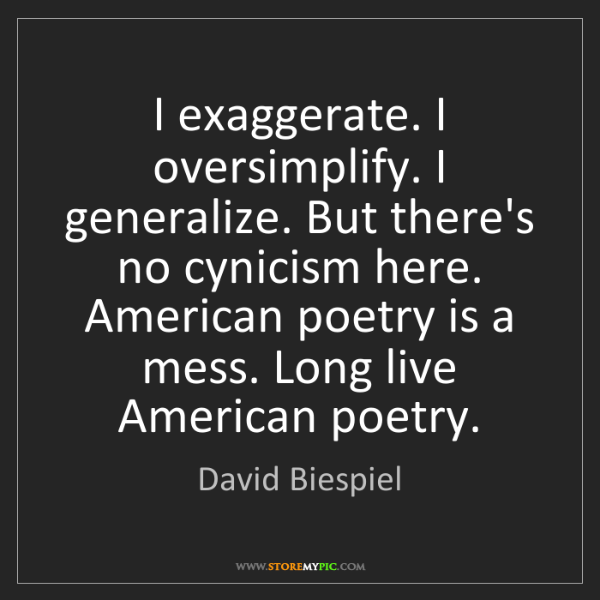 David Biespiel: I exaggerate. I oversimplify. I generalize. But there's...