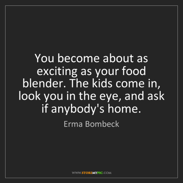 Erma Bombeck: You become about as exciting as your food blender. The...