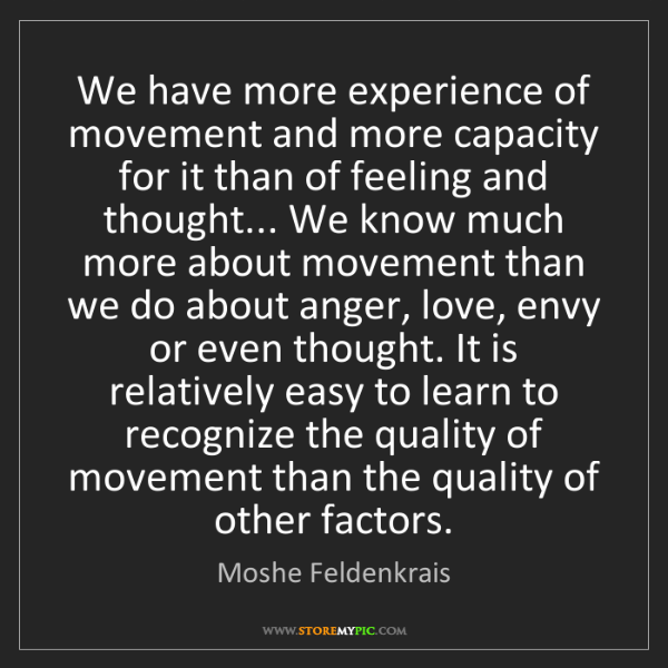 Moshe Feldenkrais: We have more experience of movement and more capacity...