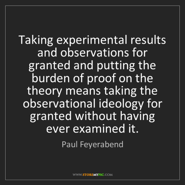Paul Feyerabend: Taking experimental results and observations for granted...