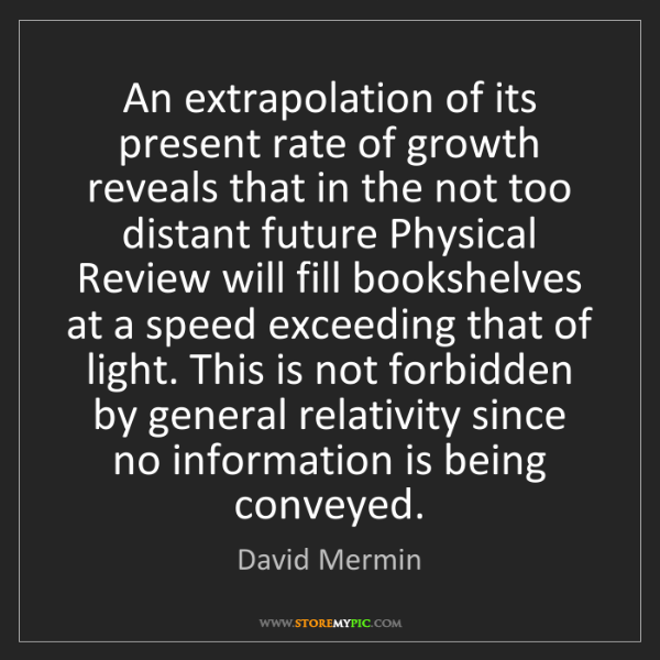 David Mermin: An extrapolation of its present rate of growth reveals...