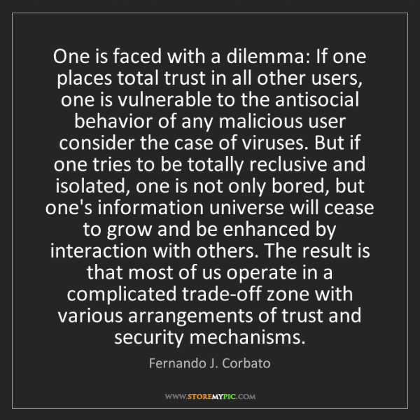 Fernando J. Corbato: One is faced with a dilemma: If one places total trust...