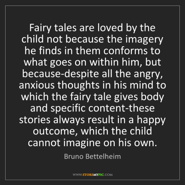 Bruno Bettelheim: Fairy tales are loved by the child not because the imagery...