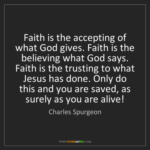 Charles Spurgeon: Faith is the accepting of what God gives. Faith is the...