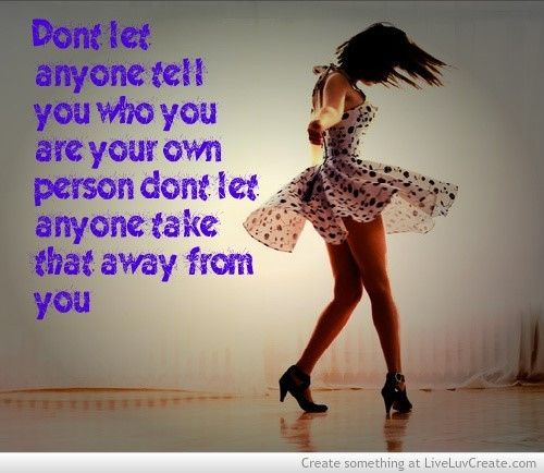 Dont let anyone tell you who you are your own person dont let anyone take that away from