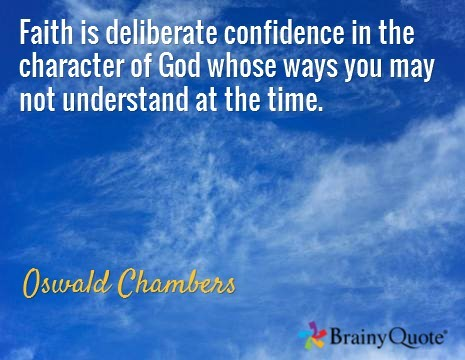 Faith is deliberate confidence in the character of god whose ways you may not understand