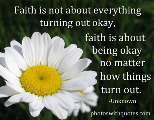 Faith is not about everything turning our okay faith is about being okay