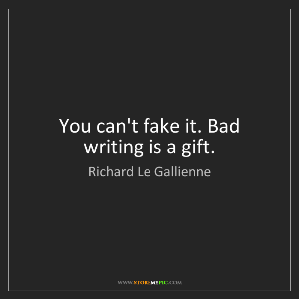 Richard Le Gallienne: You can't fake it. Bad writing is a gift.