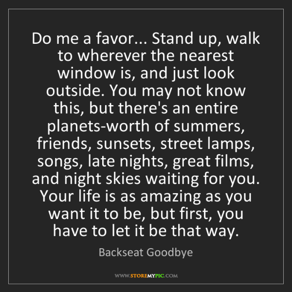 Backseat Goodbye: Do me a favor... Stand up, walk to wherever the nearest...