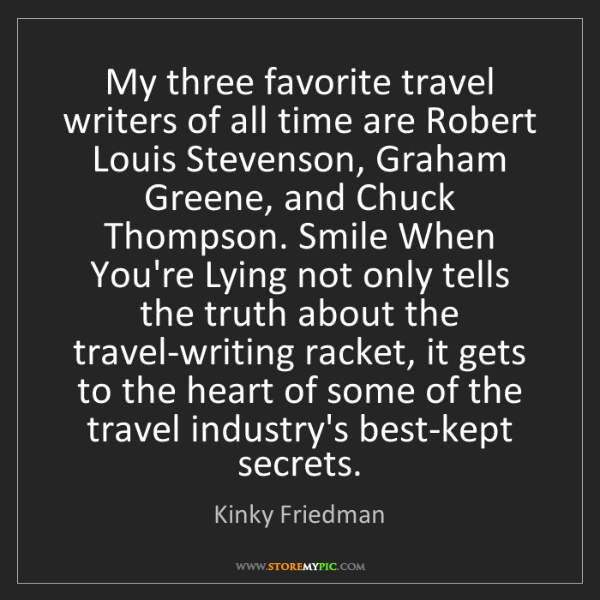 Kinky Friedman: My three favorite travel writers of all time are Robert...