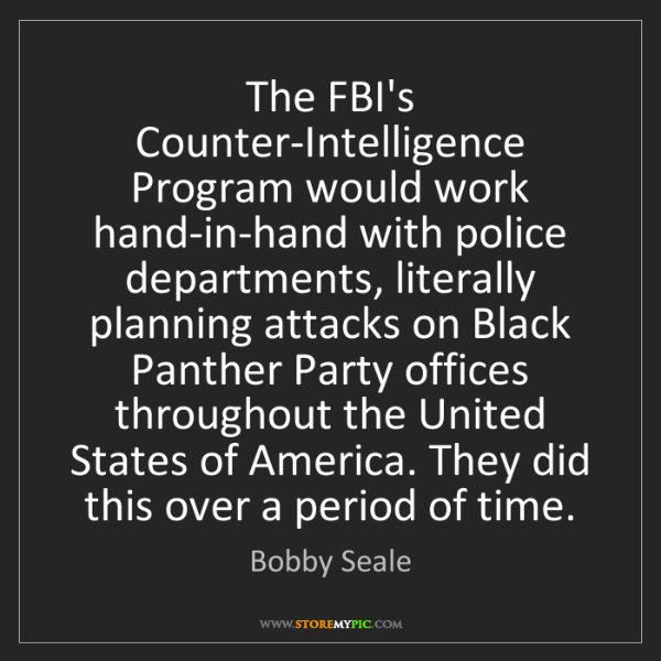 Bobby Seale: The FBI's Counter-Intelligence Program would work hand-in-hand...
