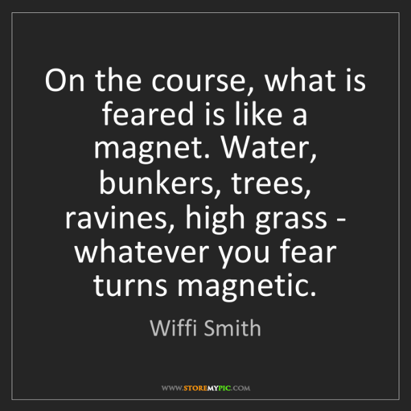 Wiffi Smith: On the course, what is feared is like a magnet. Water,...
