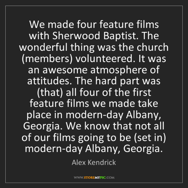 Alex Kendrick: We made four feature films with Sherwood Baptist. The...