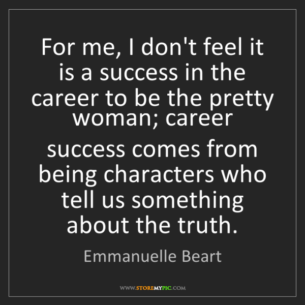 Emmanuelle Beart: For me, I don't feel it is a success in the career to...