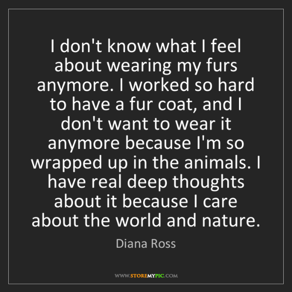 Diana Ross: I don't know what I feel about wearing my furs anymore....
