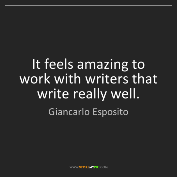 Giancarlo Esposito: It feels amazing to work with writers that write really...