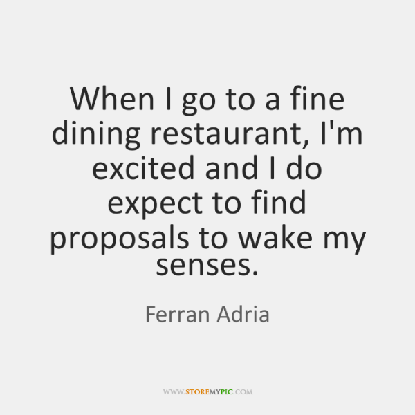 When I go to a fine dining restaurant, I'm excited and I ...