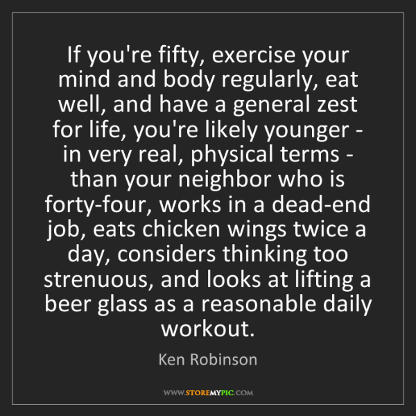 Ken Robinson: If you're fifty, exercise your mind and body regularly,...