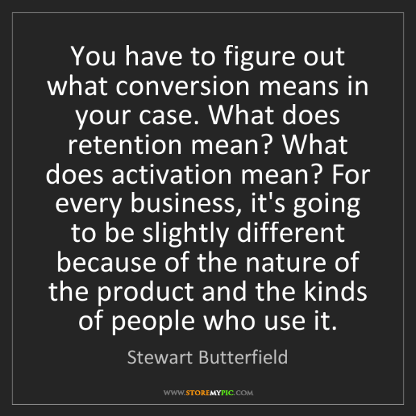 Stewart Butterfield: You have to figure out what conversion means in your...