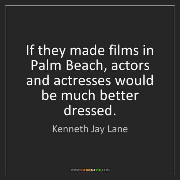 Kenneth Jay Lane: If they made films in Palm Beach, actors and actresses...