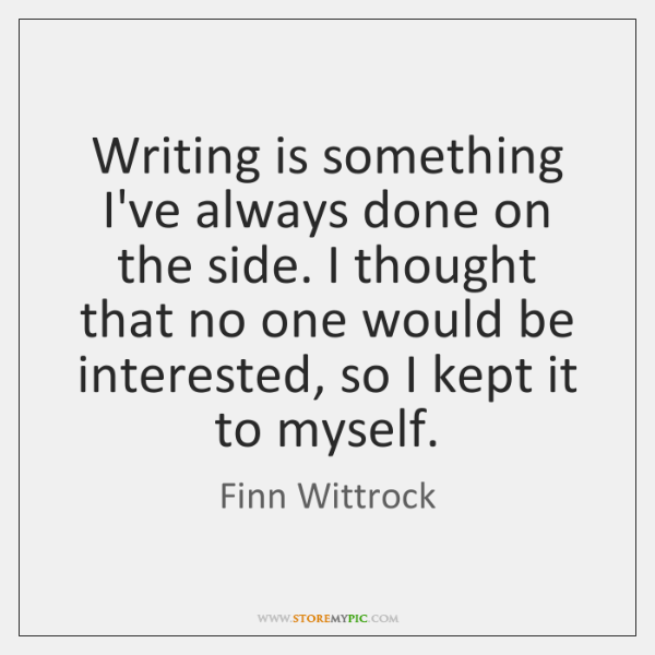 Writing is something I've always done on the side. I thought that ...