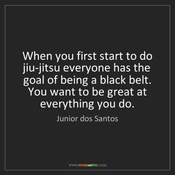 Junior dos Santos: When you first start to do jiu-jitsu everyone has the...