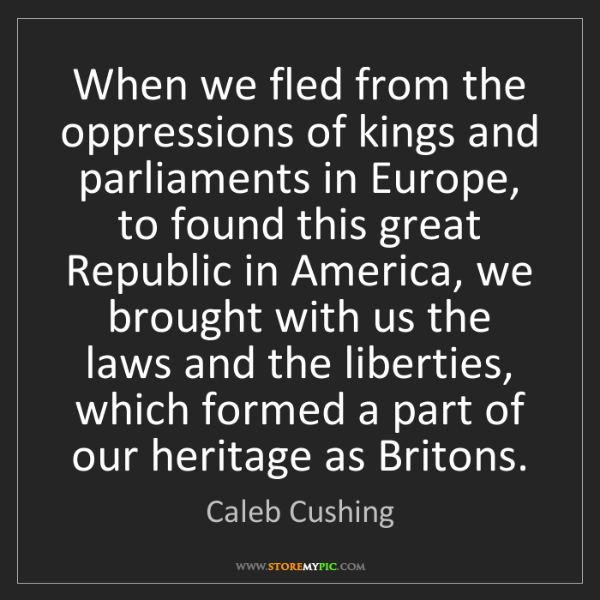 Caleb Cushing: When we fled from the oppressions of kings and parliaments...