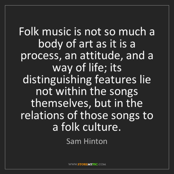 Sam Hinton: Folk music is not so much a body of art as it is a process,...