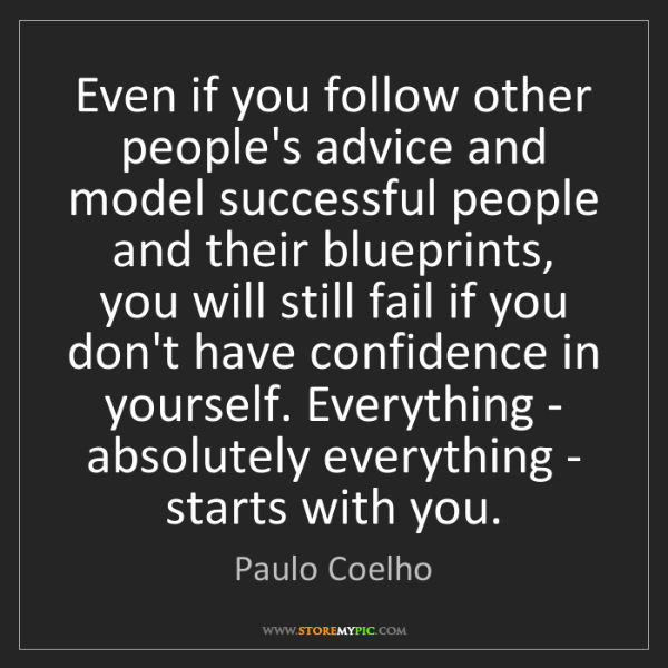 Paulo Coelho: Even if you follow other people's advice and model successful...