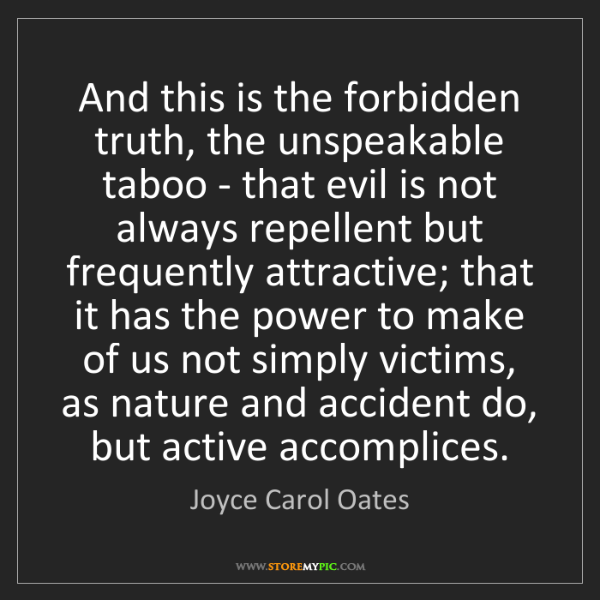 Joyce Carol Oates: And this is the forbidden truth, the unspeakable taboo...