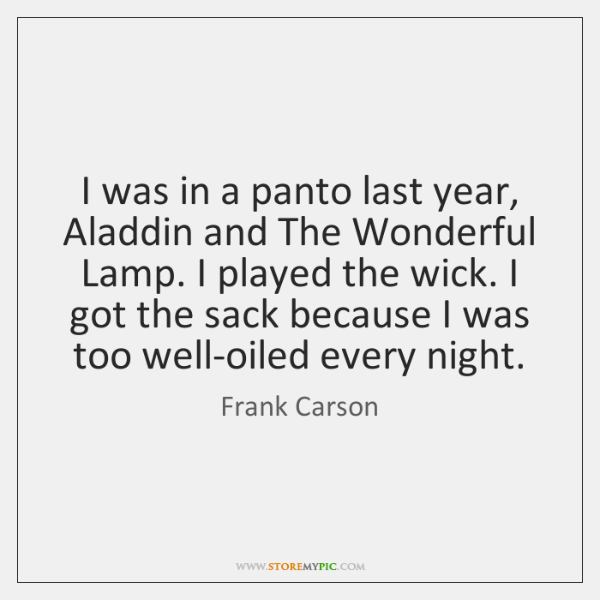 I was in a panto last year, Aladdin and The Wonderful Lamp. ...