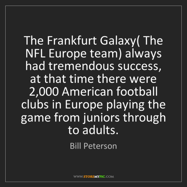 Bill Peterson: The Frankfurt Galaxy( The NFL Europe team) always had...