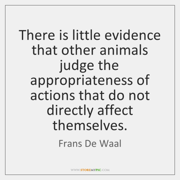 There is little evidence that other animals judge the appropriateness of actions ...