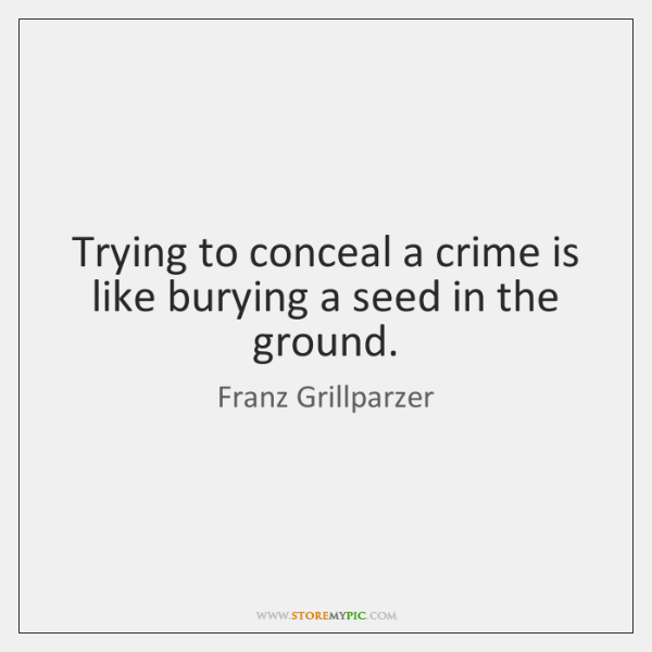 Trying to conceal a crime is like burying a seed in the ...