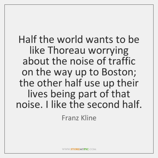 Half the world wants to be like Thoreau worrying about the noise ...