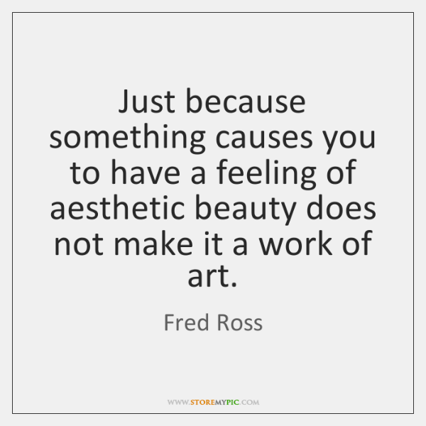 Just because something causes you to have a feeling of aesthetic beauty ...