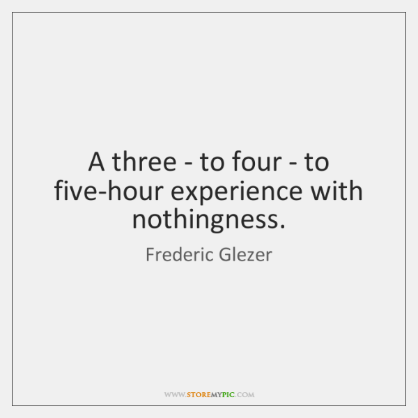 A three - to four - to five-hour experience with nothingness.