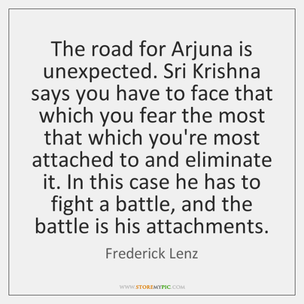 The road for Arjuna is unexpected. Sri Krishna says you have to ...