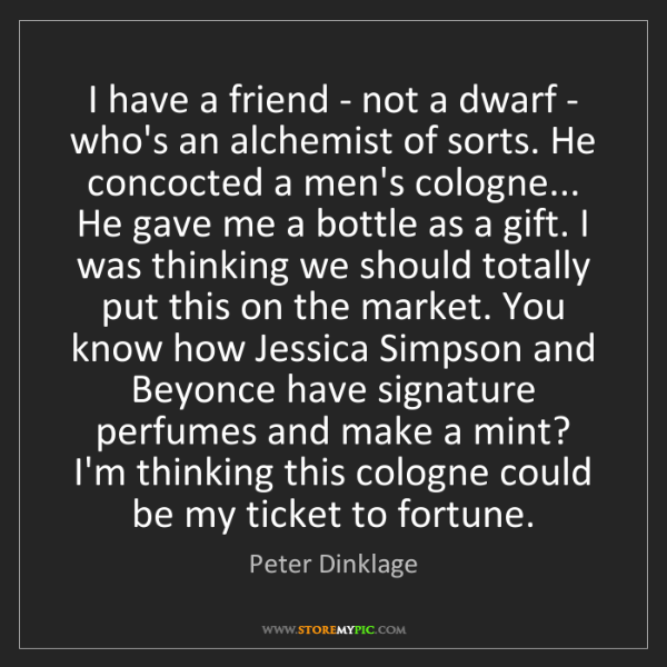 Peter Dinklage: I have a friend - not a dwarf - who's an alchemist of...