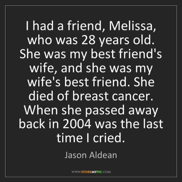Jason Aldean: I had a friend, Melissa, who was 28 years old. She was...