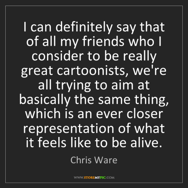 Chris Ware: I can definitely say that of all my friends who I consider...