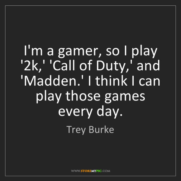 Trey Burke: I'm a gamer, so I play '2k,' 'Call of Duty,' and 'Madden.'...