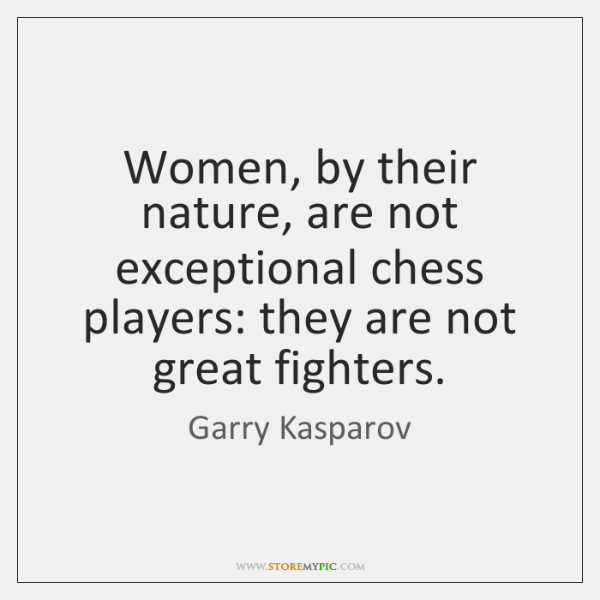 Women, by their nature, are not exceptional chess players: they are not ...