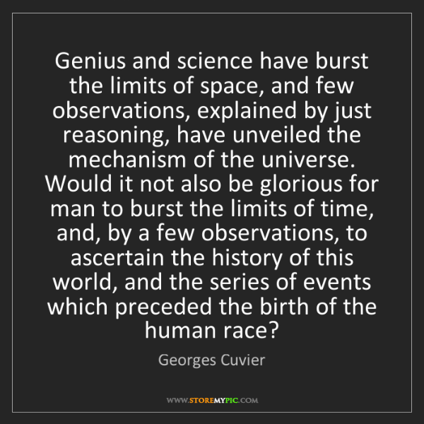 Georges Cuvier: Genius and science have burst the limits of space, and...