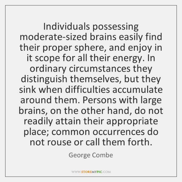 Individuals possessing moderate-sized brains easily find their proper sphere, and enjoy in ...