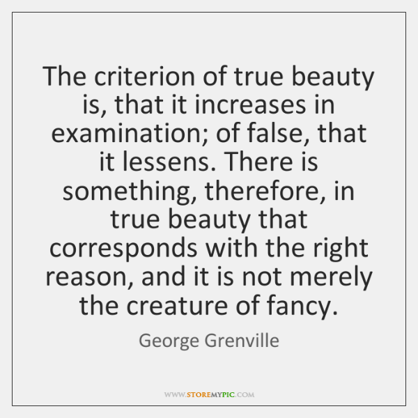 The criterion of true beauty is, that it increases in examination; of ...