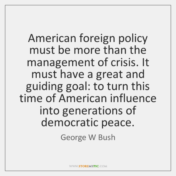 American foreign policy must be more than the management of crisis. It ...