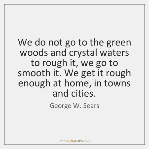 We do not go to the green woods and crystal waters to ...