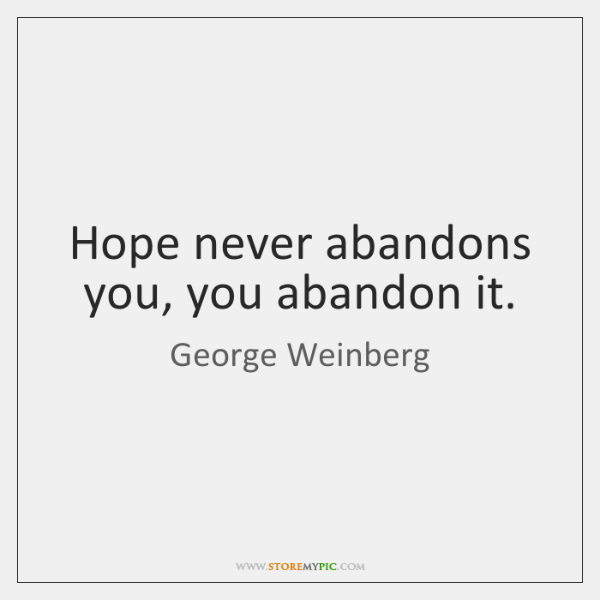 Hope never abandons you, you abandon it.